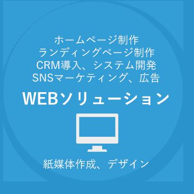 WEBソリューション ホームページ制作、ランディングページ制作、CRM導入、システム開発、SNSマーケティング、広告、紙媒体、デザイン